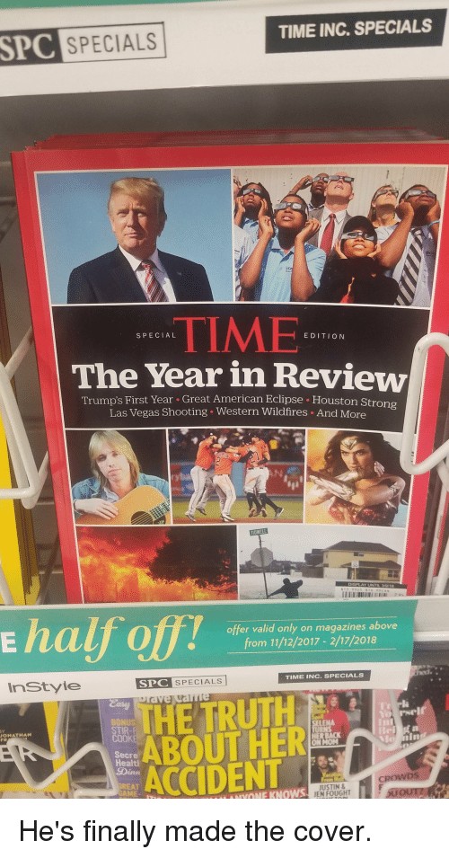 Politics, Las Vegas, and American: SPC SPECIALS  TIME INC. SPECIALS  TIME  The Year in Review  SPECIAL  EDITION  Trump's First Year Great American Eclipse Houston Stro  Las Vegas Shooting . Western Wildfires . And More  ryba  E half off!  offer valid only on magazines above  from 11/12/2017 - 2/17/2018  inStyle  SPC SPECIALS  TIME INC.SPECIALS  HE TRUTH  ABOUT HER  ACCIDENT  BONUS  STIR-  LENA  URNS  ONATNAN  FR  ON MON  Secre  Healtl  Dinn  CROWDS  REAT  GAME-  JUSTIN  JEN FOUGHT  IIYONE KNOWS He's finally made the cover.