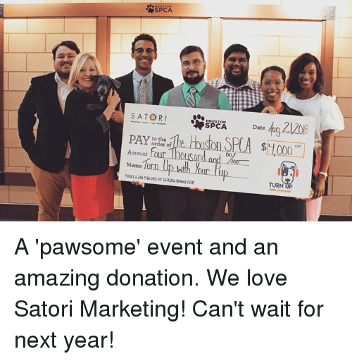 Love, Memes, and Spca: SPCA  SATOR I  SPCA Date  Houston SPC  order of  Amount tour  Memo furn  our Iup  TURN UP A 'pawsome' event and an amazing donation. We love Satori Marketing! Can't wait for next year!