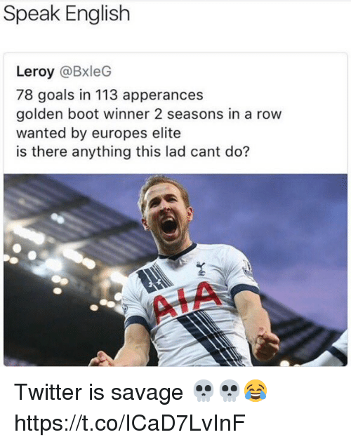 Goals, Savage, and Soccer: Speak English  Leroy @BxleG  78 goals in 113 apperances  golden boot winner 2 seasons in a row  wanted by europes elite  is there anything this lad cant do? Twitter is savage 💀💀😂 https://t.co/ICaD7LvInF