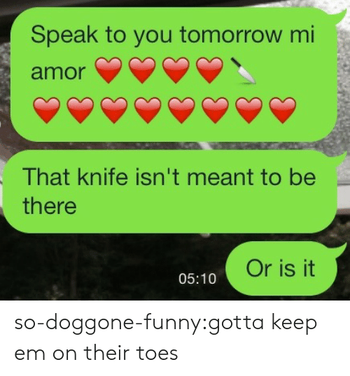 Be There: Speak to you tomorrow mi  amor  That knife isn't meant to be  there  Or is it  05:10 so-doggone-funny:gotta keep em on their toes