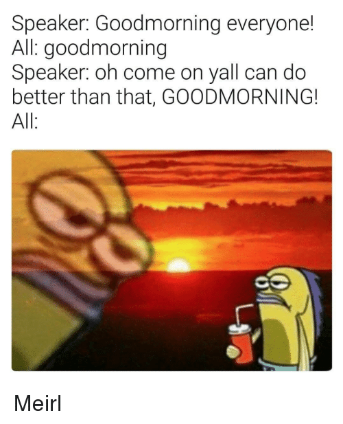 oh come on: Speaker: Goodmorning everyone!  All: goodmorning  Speaker: oh come on yall can do  better than that, GOODMORNING!  All Meirl