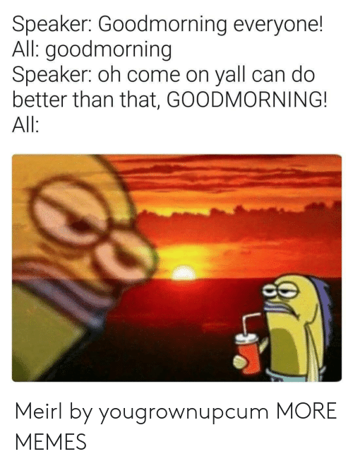 oh come on: Speaker: Goodmorning everyone!  All: goodmorning  Speaker: oh come on yall can do  better than that, GOODMORNING!  All Meirl by yougrownupcum MORE MEMES