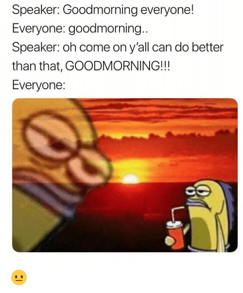 oh come on: Speaker: Goodmorning everyone!  Everyone: goodmorning..  Speaker: oh come on y'all can do better  than that, GOODMORNING!!!  Everyone 😐