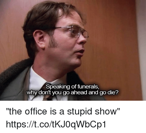 "donte: Speaking of funerals,  why dont you go ahead and go die? ""the office is a stupid show"" https://t.co/tKJ0qWbCp1"