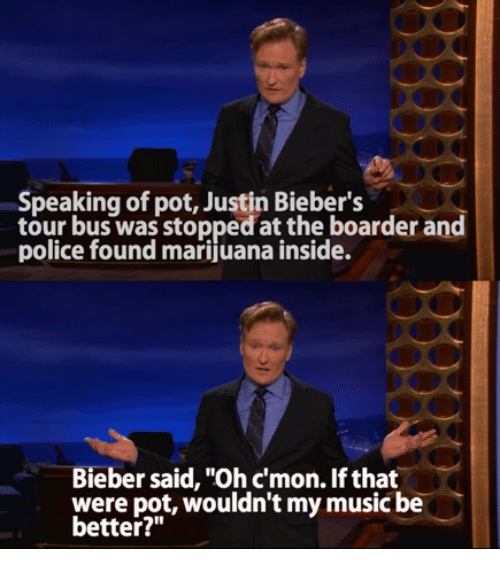 """boarder: Speaking of pot, Justin Bieber's  tour bus was stopped at the boarder and  police found marijuana inside.  Bieber said, """"Ohcmon. If that  were pot, wouldn't my music be  better?"""""""