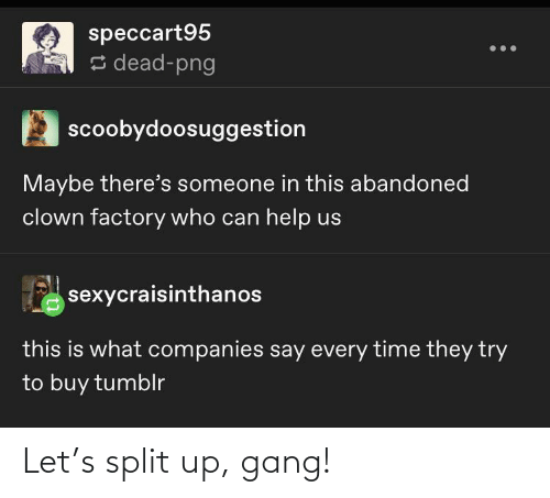 companies: speccart95  s dead-png  scoobydoosuggestion  Maybe there's someone in this abandoned  clown factory who can help us  sexycraisinthanos  this is what companies say every time they try  to buy tumblr Let's split up, gang!