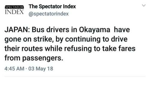 Drive, Japan, and Index: SPECIAIOR The Spectator Index  INDEX @spectatorindex  JAPAN: Bus drivers in Okayama have  gone on strike, by continuing to drive  their routes while refusing to take fares  from passengers  4:45 AM 03 May 18