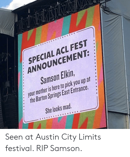 acl: SPECIAL ACL FEST  ANNOUNCEMENT:  Samson Elkin  : your mother is here to pick you up at  3  2  :the Barton Springs East Entrance.  She looks mad Seen at Austin City Limits festival. RIP Samson.