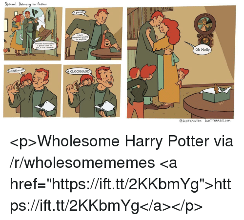 "Arthur, Harry Potter, and Molly: Special Delivery for Arthur  A parcel  I don't  remember sending  for anything  Welcome home darling.  A parcel came for  you, it's on the table  Oh Molly  clockhand?  A CLOCKHAND  @SCOTT.MILTON  SCO TT BRAZEE.COM <p>Wholesome Harry Potter via /r/wholesomememes <a href=""https://ift.tt/2KKbmYg"">https://ift.tt/2KKbmYg</a></p>"