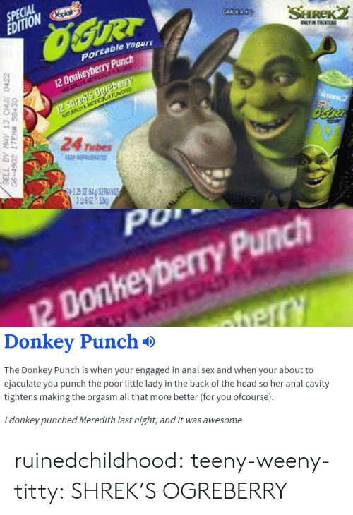 Anal Sex, Donkey, and Head: SPECIAL  EDITIONp  portable rogur  12 Donkeyberry Punch  24 Tubes   0  2 Donkeyberry Punch   Donkev Punch*>  The Donkey Punch is when your engaged in anal sex and when your about to  ejaculate you punch the poor little lady in the back of the head so her anal cavity  tightens making the orgasm all that more better (for you ofcourse).  i donkey punched Meredith last night, and t was awesome ruinedchildhood:  teeny-weeny-titty:  SHREK'S OGREBERRY