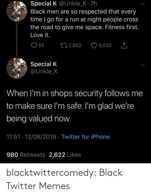 men: Special K @Unkle_K · 7h  Black men are so respected that every  time I go for a run at night people cross  the road to give me space. Fitness first.  Love it.  O 55  27 2,852  9,032  Special K  @Unkle_K  When I'm in shops security follows me  to make sure I'm safe. I'm glad we're  being valued now  11:51 · 12/08/2019 · Twitter for iPhone  980 Retweets 2,622 Likes blacktwittercomedy:  Black Twitter Memes