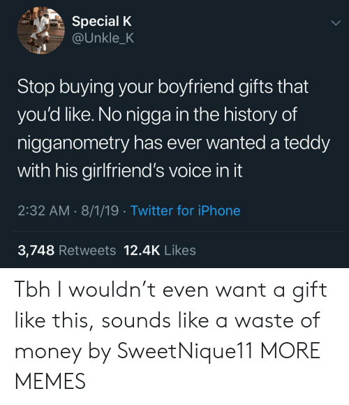 Dank, Iphone, and Memes: Special K  @Unkle_K  Stop buying your boyfriend gifts that  you'd like. No nigga in the history of  nigganometry has ever wanted a teddy  with his girlfriend's voice in it  2:32 AM 8/1/19 Twitter for iPhone  3,748 Retweets 12.4K Likes Tbh I wouldn't even want a gift like this, sounds like a waste of money by SweetNique11 MORE MEMES