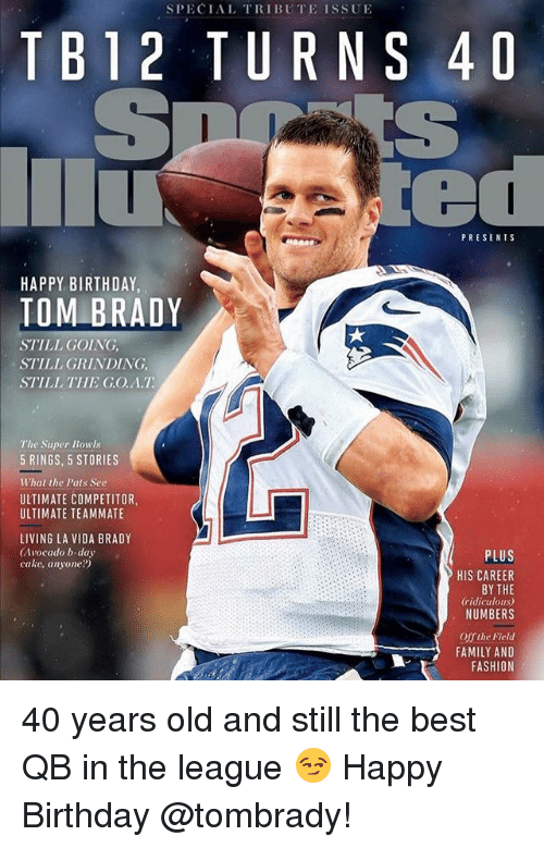 Happy Birthday Tom Brady: SPECIAL TRIBUTE ISSUE  TB12 TURNS 4D  PRESENTS  HAPPY BIRTHDAY  TOM BRADY  STILL GOING,  STILL GRINDING,  STILL THE G.O.A.T  The Super Bowls  5 RINGS, 5 STORIES  What the Pats See  ULTIMATE COMPETITOR,  ULTIMATE TEAMMATE  LIVING LA VIDA BRADY  (Avocado b-day  cake, anyone?)  PLUS  HIS CAREER  BY THE  ridiculous)  NUMBERS  Offthe Field  FAMILY AND  FASHION 40 years old and still the best QB in the league 😏 Happy Birthday @tombrady!