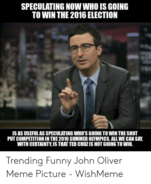 Funny, Meme, and Ted: SPECULATING NOW WHO IS GOING  TO WIN THE 2016 ELECTION  IS AS USEFULAS SPECULATING WHO'S GOING TO WIN THE SHOT  PUT COMPETITION IN THE 2016 SUMMER OLYMPICS. ALL WE CAN SAY,  WITH CERTAINTY, IS THAT TED CRUZ IS NOT GOING TO WIN. Trending Funny John Oliver Meme Picture - WishMeme