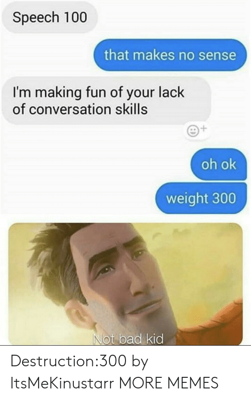 Bad, Dank, and Memes: Speech 100  that makes no sense  I'm making fun of your lack  of conversation skills  oh ok  weight 300  Not bad kid Destruction:300 by ItsMeKinustarr MORE MEMES