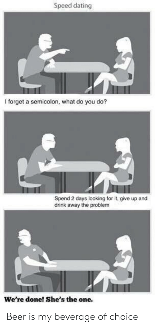 Beer, Dating, and Looking: Speed dating  I forget a semicolon, what do you do?  Spend 2 days looking for it, give up and  drink away the problem  We're done! She's the one. Beer is my beverage of choice