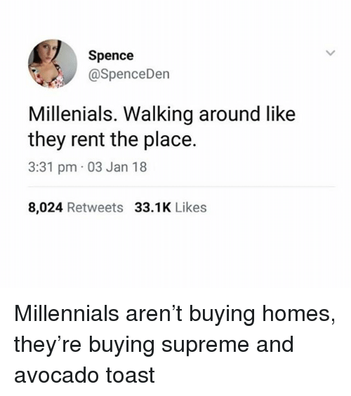 Supreme, Millennials, and Avocado: Spence  @SpenceDen  Millenials, Walking around like  they rent the place.  3:31 pm 03 Jan 18  8,024 Retweets 33.1K Likes Millennials aren't buying homes, they're buying supreme and avocado toast