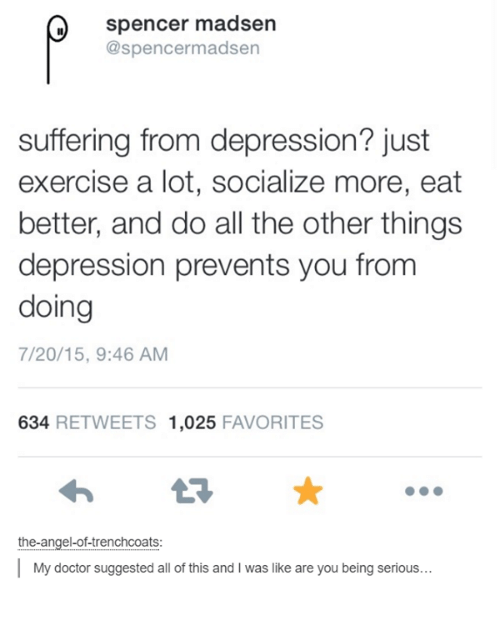 Dank, Doctor, and Angel: Spencer madsen  @spencer madsen  suffering from depression? just  exercise a lot, socialize more, eat  better, and do all the other things  depression prevents you from  doing  7/20/15, 9:46 AM  634  RETWEETS 1,025  FAVORITES  the-angel-of-trenchcoats:  My doctor suggested all of this and l was like are you being serious...