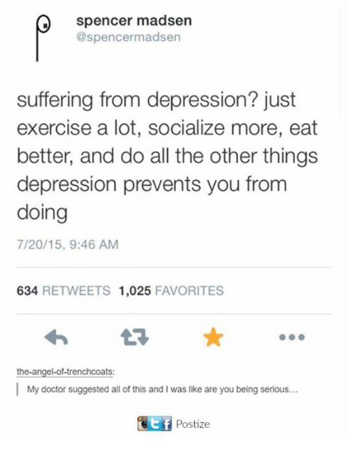 Doctor, Angel, and Depression: Spencer madsen  @spencermadsen  suffering from depression? just  exercise a lot, socialize more, eat  better, and do all the other things  depression prevents you from  doing  7/20/15, 9:46 AM  634  RETWEETS 1,025  FAVORITES  the angel-of-trenchcoats:  My doctor suggested all of this and I was like are you being serious.  TEf Postize