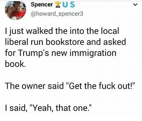 """Memes, Run, and Yeah: Spencer XUS  @howard_spencer3  I just walked the into the local  liberal run bookstore and asked  for Trump's new immigration  book  The owner said """"Get the fuck out!  I said, """"Yeah, that one."""""""