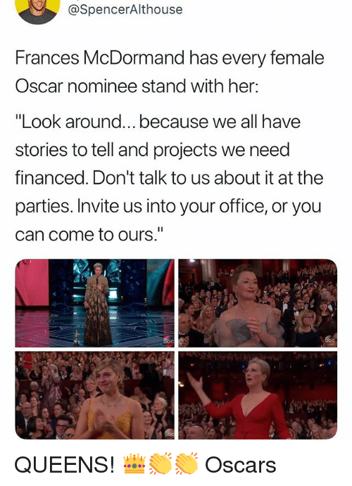 """Oscars, Office, and Relatable: @SpencerAlthouse  Frances McDormand has every female  Oscar nominee stand with her:  """"Look around...because we all have  stories to tell and projects we need  financed. Don't talk to us about it at the  parties. Invite us into your office, or you  can come to ours."""" QUEENS! 👑👏👏 Oscars"""