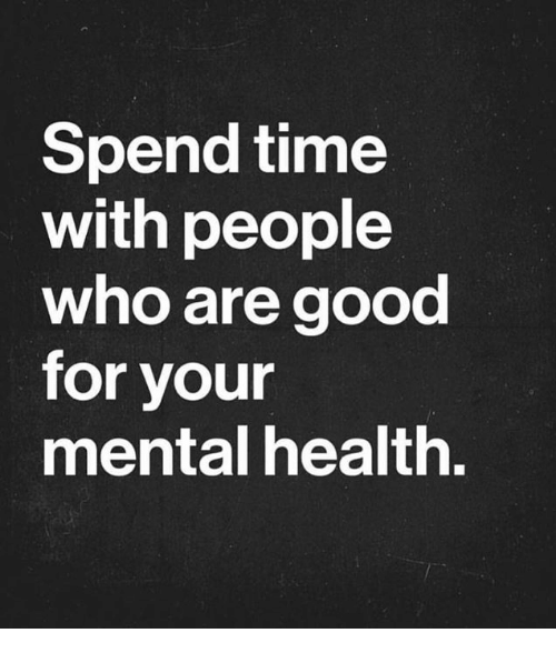 Good, Time, and Who: Spend time  with people  who are good  for your  mental health