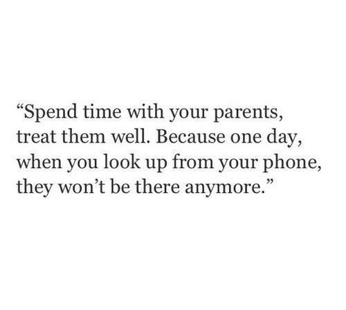 """Parents, Phone, and Time: Spend time with your parents  treat them well. Because one day,  when you look up from your phone,  they won't be there anymore."""""""