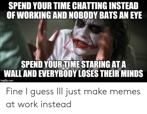 Make Memes: SPEND YOUR TIME CHATTINGINSTEAD  OF WORKING AND NOBODY BATS AN EYE  SPEND YOURTIME STARING ATA  WALLAND EVERYBODY LOSES THEIR MINDS  imgflip.com Fine I guess Ill just make memes at work instead