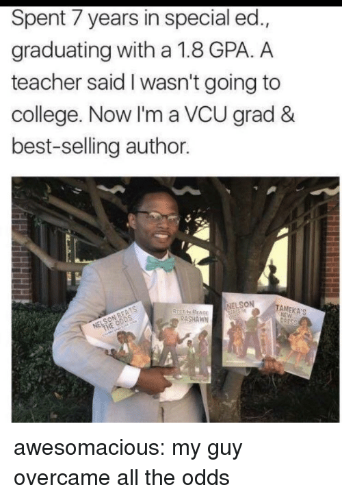 College, Teacher, and Tumblr: Spent 7 years in special ed.,  graduating with a 1.8 GPA. A  teacher said I wasn't going to  college. Now I'm a VCU grad &  best-selling author  NELSON  TAMEKA'S  RASHAWN awesomacious:  my guy overcame all the odds