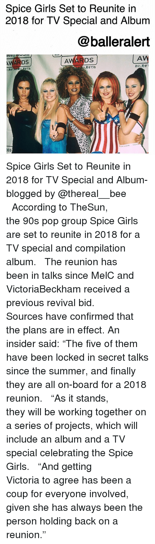 "Revival: Spice Girls Set to Reunite in  2018 for TV Special and Album  @balleralert  AV  見せてね  おい·見せ!  Rtta  せてね  DEO Spice Girls Set to Reunite in 2018 for TV Special and Album-blogged by @thereal__bee ⠀⠀⠀⠀⠀⠀⠀⠀⠀ ⠀⠀ According to TheSun, the 90s pop group Spice Girls are set to reunite in 2018 for a TV special and compilation album. ⠀⠀⠀⠀⠀⠀⠀⠀⠀ ⠀⠀ The reunion has been in talks since MelC and VictoriaBeckham received a previous revival bid. ⠀⠀⠀⠀⠀⠀⠀⠀⠀ ⠀⠀ Sources have confirmed that the plans are in effect. An insider said: ""The five of them have been locked in secret talks since the summer, and finally they are all on-board for a 2018 reunion. ⠀⠀⠀⠀⠀⠀⠀⠀⠀ ⠀⠀ ""As it stands, they will be working together on a series of projects, which will include an album and a TV special celebrating the Spice Girls. ⠀⠀⠀⠀⠀⠀⠀⠀⠀ ⠀⠀ ""And getting Victoria to agree has been a coup for everyone involved, given she has always been the person holding back on a reunion."""