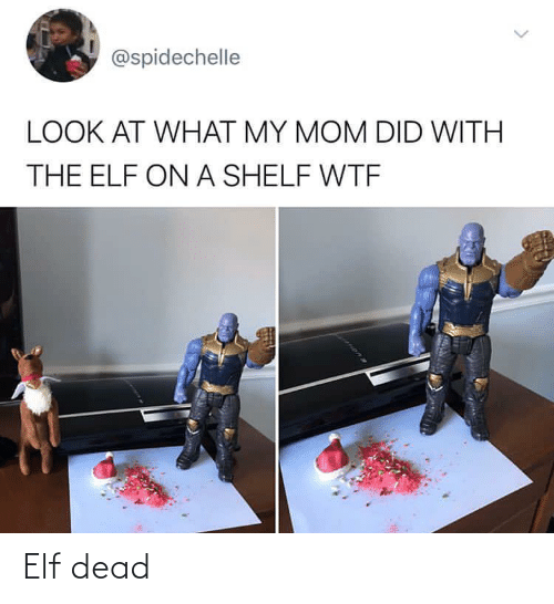 Elf: @spidechelle  LOOK AT WHAT MY MOM DID WITH  THE ELF ON A SHELF WTF Elf dead