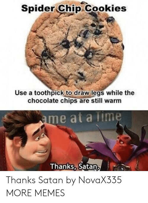 Cookies, Dank, and Memes: Spider Chip Cookies  Use a toothpick to draw legs while the  chocolate chips are still warm  me at a lime  Thanks, Satan Thanks Satan by NovaX335 MORE MEMES