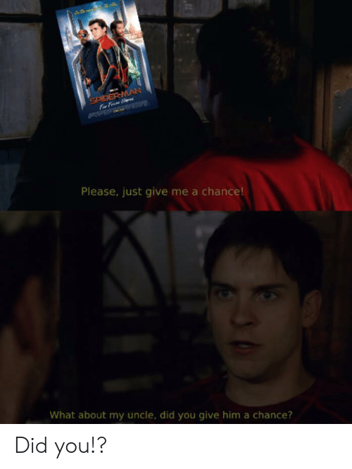 Spider, SpiderMan, and Him: SPIDER MAN  Please, just give me a chance!  What about my uncle, did you give him a chance? Did you!?