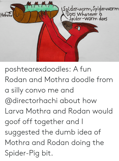 The Dumb: Spider-worm, Spider-worm  Does whatever a  Spider-worm does  Heheho poshtearexdoodles:  A fun Rodan and Mothra doodle from a silly convo me and @directorhachi about how Larva Mothra and Rodan would goof off together and I suggested the dumb idea of Mothra and Rodan doing the Spider-Pig bit.