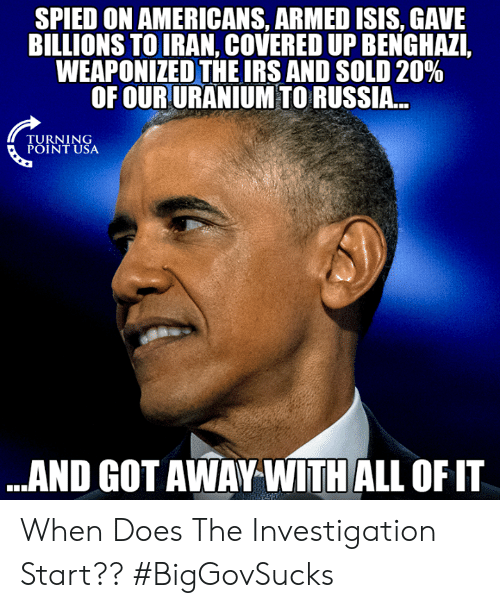 Isis, Memes, and Iran: SPIED ON AMERICANS, ARMED ISIS, GAVE  BILLIONS TO IRAN, COVERED UP BENGHAZI,  WEAPONIZED THEIRS AND SOLD 20%  OF OUR URANIUM TO RUSSIA..  TURNING  POINT USA  ..AND GOT AWAY WITH ALL OF IT When Does The Investigation Start?? #BigGovSucks
