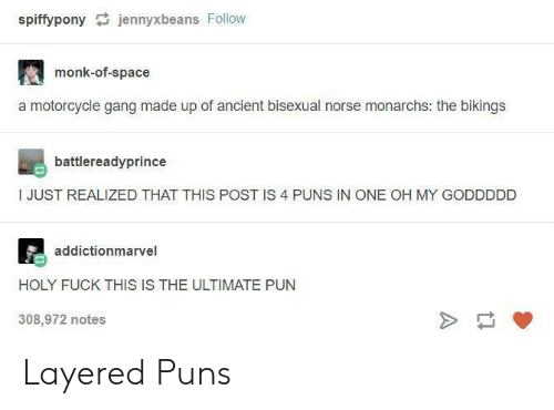 Puns, Gang, and Fuck: spiffypony jennyxbeans Follow  monk-of-space  a motorcycle gang made up of ancient bisexual norse monarchs: the bikings  battlereadyprince  I JUST REALIZED THAT THIS POST IS 4 PUNS IN ONE OH MY GODDDDD  addictionmarvel  HOLY FUCK THIS IS THE ULTIMATE PUN  308,972 notes Layered Puns
