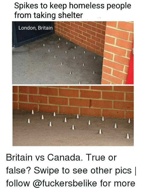 Canadã¡: Spikes to keep homeless people  from taking shelter  London, Britain Britain vs Canada. True or false? Swipe to see other pics | follow @fuckersbelike for more