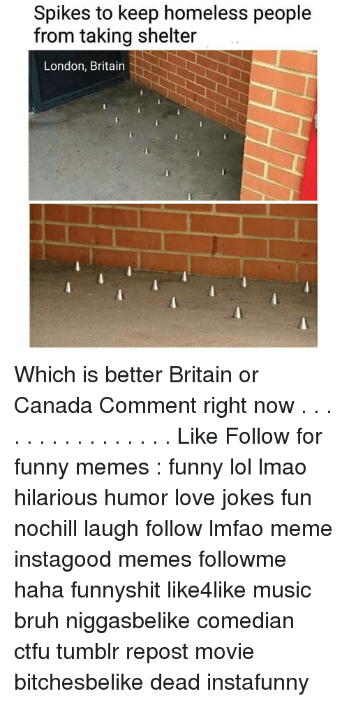 Canadã¡: Spikes to keep homeless people  from taking shelter  London, Britain Which is better Britain or Canada Comment right now . . . . . . . . . . . . . . . . Like Follow for funny memes : funny lol lmao hilarious humor love jokes fun nochill laugh follow lmfao meme instagood memes followme haha funnyshit like4like music bruh niggasbelike comedian ctfu tumblr repost movie bitchesbelike dead instafunny