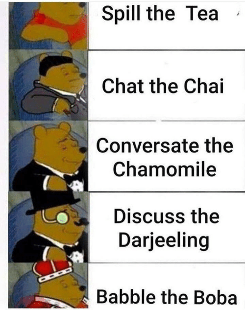 Chat, Tea, and Boba: Spill the Tea  Chat the Chai  Conversate the  Chamomile  Discuss the  Darjeeling  Babble the Boba
