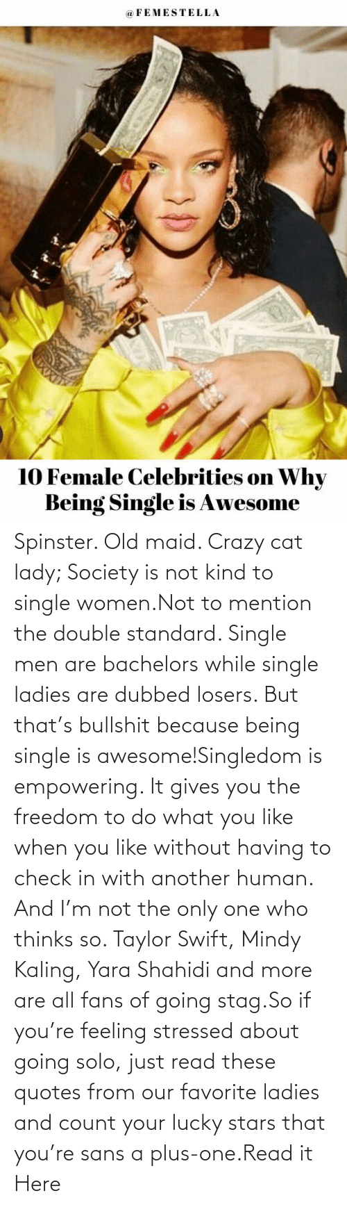 Empowering: Spinster. Old maid. Crazy cat lady; Society is not kind to single women.Not to mention the double standard. Single men are bachelors while single ladies are dubbed losers. But that's bullshit because being single is awesome!Singledom is empowering. It gives you the freedom to do what you like when you like without having to check in with another human. And I'm not the only one who thinks so. Taylor Swift, Mindy Kaling, Yara Shahidi and more are all fans of going stag.So if you're feeling stressed about going solo, just read these quotes from our favorite ladies and count your lucky stars that you're sans a plus-one.Read it Here