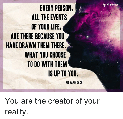 Life, Memes, and Science: Spirit Science  EVERY PERSON,  ALL THE EVENTS  OF YOUR LIFE,  ARE THERE BECAUSE YOU  HAVE DRAWN THEM THERE.  WHAT YOU CHOOSE  TO DO WITH THEM  IS UP TO YOU  RICHARD BACH You are the creator of your reality.