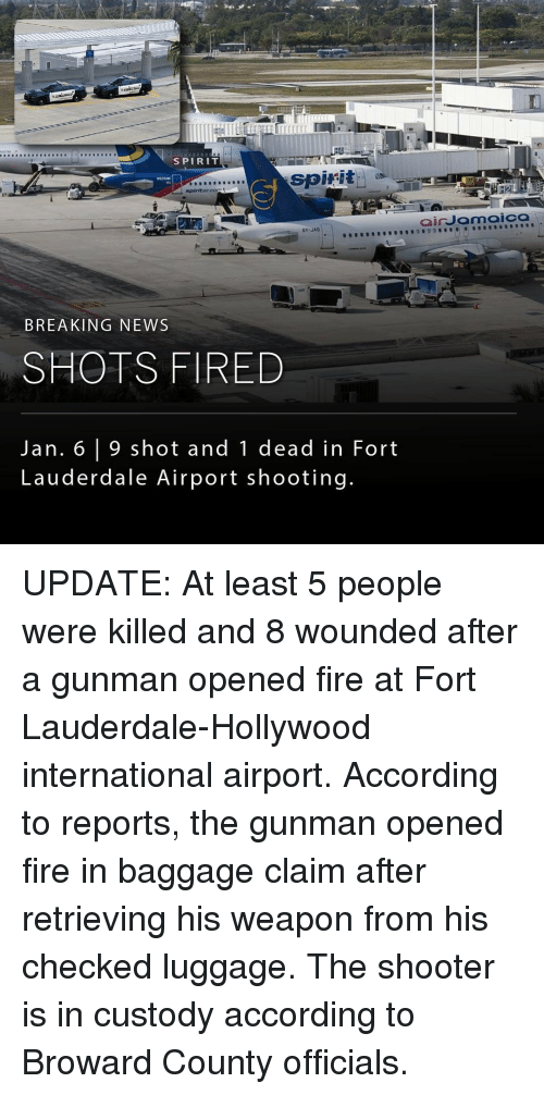 Memes, Shooters, and Breaking News: SPIRIT  spirit  as  spirit aircors  BY JAD  BREAKING NEWS  SHOTS FIRED  Jan. 6 9 shot and 1 dead in Fort  Lauderdale Airport shooting.  air Jamaica UPDATE: At least 5 people were killed and 8 wounded after a gunman opened fire at Fort Lauderdale-Hollywood international airport. According to reports, the gunman opened fire in baggage claim after retrieving his weapon from his checked luggage. The shooter is in custody according to Broward County officials.