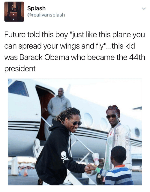 "Future, Obama, and Barack Obama: Splash  @realivansplash  Future told this boy ""just like this plane you  can spread your wings and fly""..this kid  was Barack Obama who became the 44th  president"