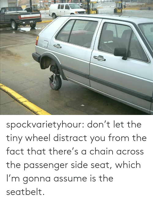 Let: spockvarietyhour:  don't let the tiny wheel distract you from the fact that there's a chain across the passenger side seat, which I'm gonna assume is the seatbelt.