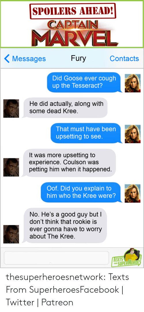 Facebook, Tumblr, and Twitter: SPOILERS AHEAD!  CAPTAIN  MARVE  Messages Fury Contacts  Did Goose ever cough  up the Tesseract?  He did actually, along with  some dead Kree  That must have been  upsetting to see  It was more upsetting to  experience. Coulson was  petting him when it happened.  Oof. Did you explain to  him who the Kree were?  No. He's a good guy but  don't think that rookie is  ever gonna have to worry  about The Kree  EXTS  O SUPERAERDE thesuperheroesnetwork:  Texts From SuperheroesFacebook   Twitter   Patreon