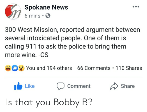 News, Police, and Wine: Spokane News  kane j  ews-  6 mins  beok.com/S  300 West Mission, reported argument between  several intoxicated people. One of them is  calling 911 to ask the police to bring them  more wine. -CS  You and 194 others 66 Comments 110 Shares  Like  Comment  Share Is that you Bobby B?
