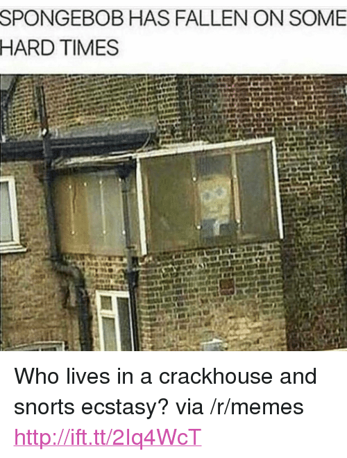 """hard times: SPONGEBOB HAS FALLEN ON SOME  HARD TIMES <p>Who lives in a crackhouse and snorts ecstasy? via /r/memes <a href=""""http://ift.tt/2Iq4WcT"""">http://ift.tt/2Iq4WcT</a></p>"""