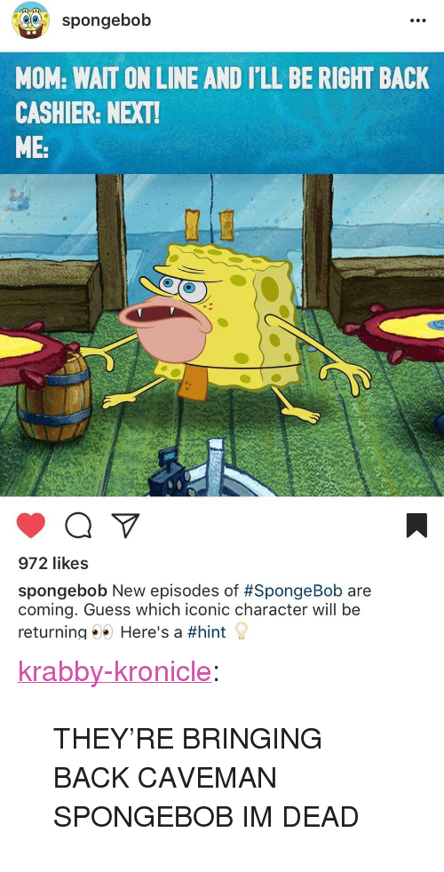 "SpongeBob, Target, and Tumblr: spongebob  MOM: WAIT ON LINE AND I'LL BE RIGHT BACK  CASHIER: NEXT  ME:  972 likes  spongebob New episodes of #SpongeBob are  coming. Guess which iconic character will be  returning Here's a <p><a href=""http://krabby-kronicle.tumblr.com/post/165301257579/theyre-bringing-back-caveman-spongebob-im-dead"" class=""tumblr_blog"" target=""_blank"">krabby-kronicle</a>:</p><blockquote><p>THEY'RE BRINGING BACK CAVEMAN SPONGEBOB IM DEAD</p></blockquote>"