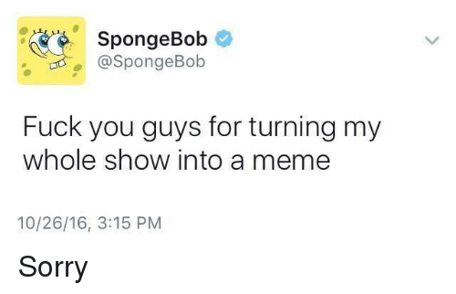 Fuck You, Dank Memes, and Fuck-You-Guys: SpongeBob  @SpongeBob  Fuck you guys for turning my  whole show into a meme  10/26/16, 3:15 PM Sorry