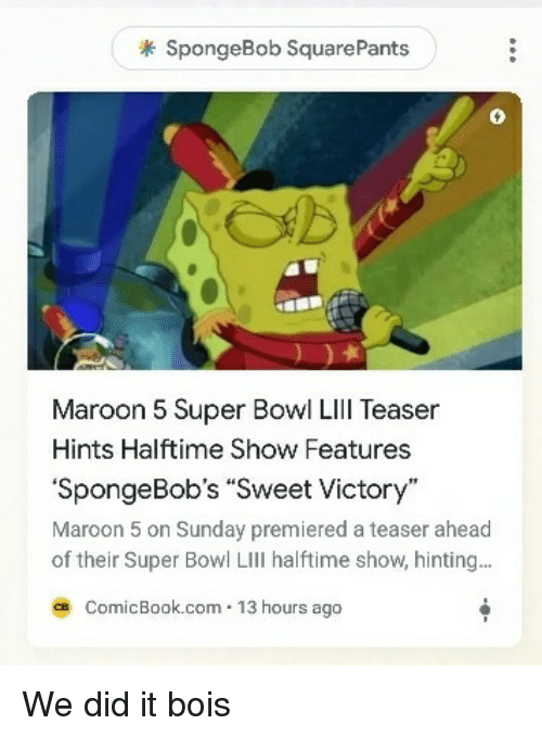SpongeBob, Super Bowl, and Maroon 5: SpongeBob SquarePants  0  Maroon 5 Super Bowl Lll Teaser  Hints Halftime Show Features  SpongeBobs Sweet Victory  Maroon 5 on Sunday premiered a teaser ahead  of their Super Bowl LIll halftime show, hinting..  ce ComicBook.com 13 hours ago We did it bois